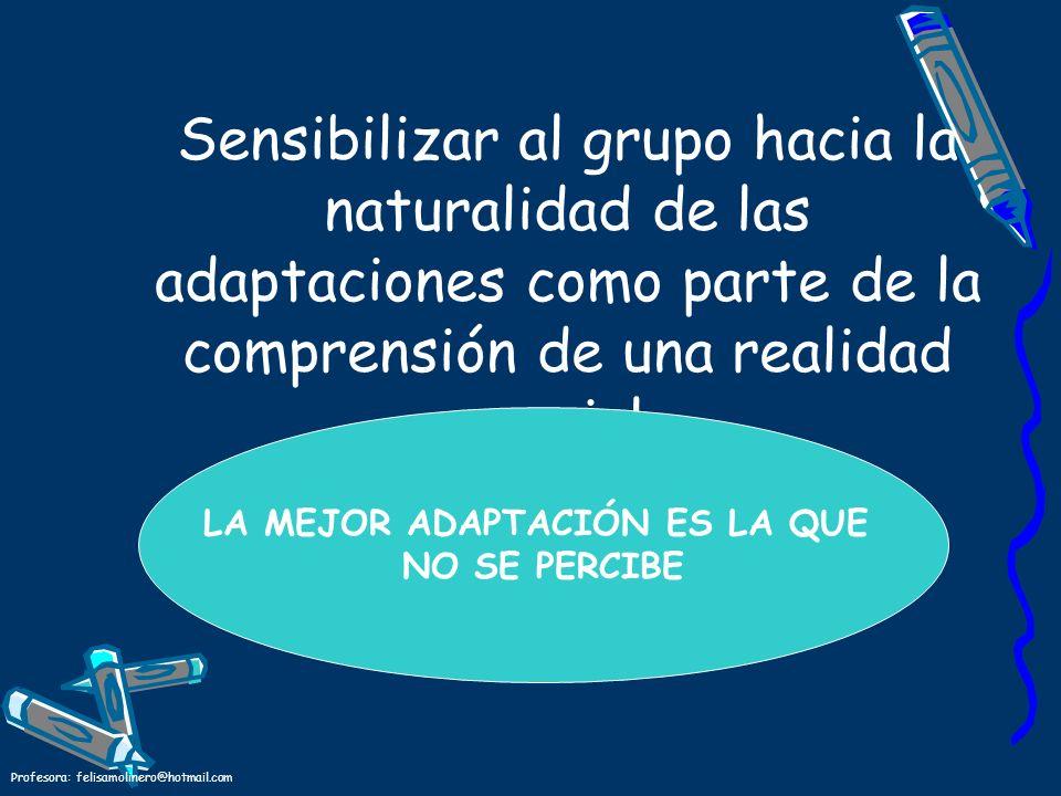 Profesora: felisamolinero@hotmail.com Sensibilizar al grupo hacia la naturalidad de las adaptaciones como parte de la comprensión de una realidad soci