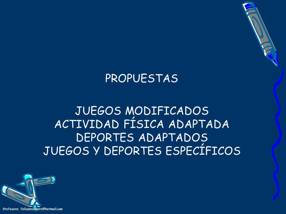 Profesora: felisamolinero@hotmail.com PROPUESTAS JUEGOS MODIFICADOS ACTIVIDAD FÍSICA ADAPTADA DEPORTES ADAPTADOS JUEGOS Y DEPORTES ESPECÍFICOS