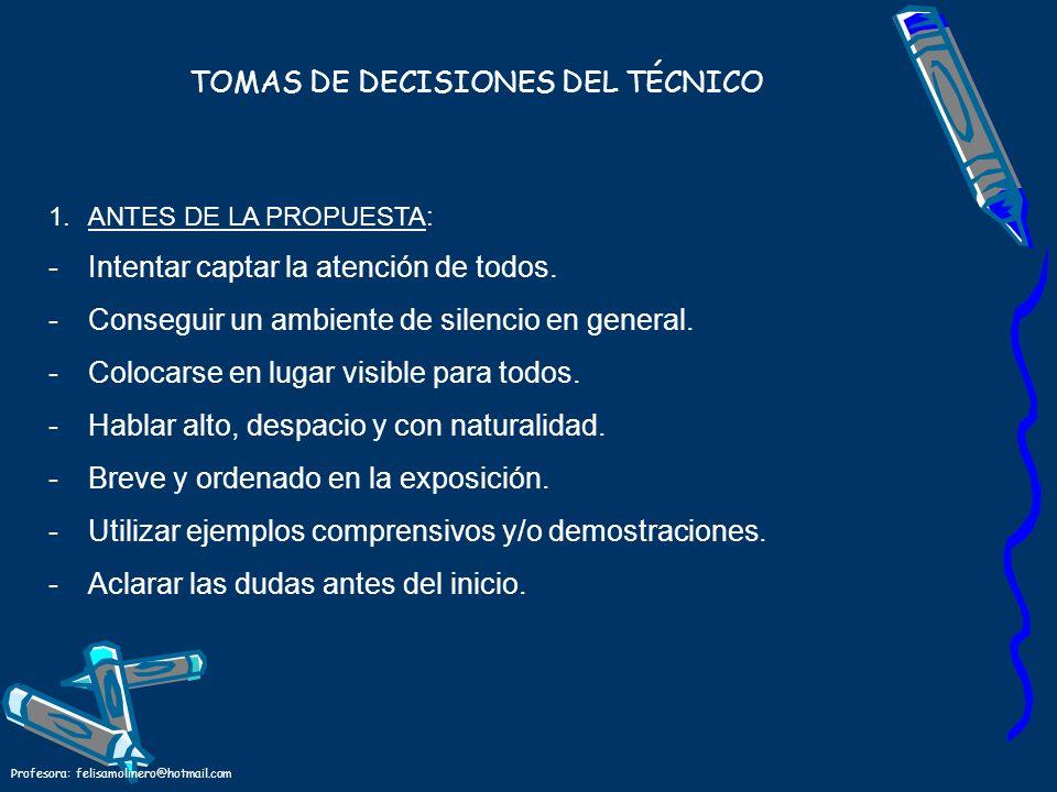 Profesora: felisamolinero@hotmail.com TOMAS DE DECISIONES DEL TÉCNICO 1.ANTES DE LA PROPUESTA: -Intentar captar la atención de todos. -Conseguir un am