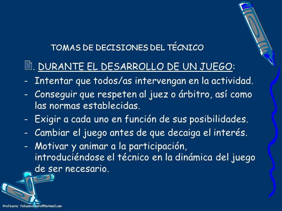Profesora: felisamolinero@hotmail.com TOMAS DE DECISIONES DEL TÉCNICO 2. DURANTE EL DESARROLLO DE UN JUEGO: -Intentar que todos/as intervengan en la a