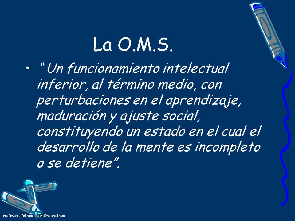 Profesora: felisamolinero@hotmail.com La O.M.S. Un funcionamiento intelectual inferior, al término medio, con perturbaciones en el aprendizaje, madura