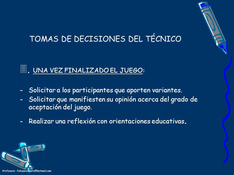 Profesora: felisamolinero@hotmail.com TOMAS DE DECISIONES DEL TÉCNICO 3. UNA VEZ FINALIZADO EL JUEGO: -S-Solicitar a los participantes que aporten var