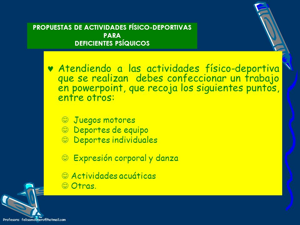 Profesora: felisamolinero@hotmail.com PROPUESTAS DE ACTIVIDADES FÍSICO-DEPORTIVAS PARA DEFICIENTES PSÍQUICOS Atendiendo a las actividades físico-depor