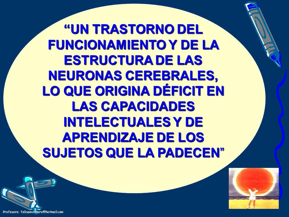 Profesora: felisamolinero@hotmail.com UN TRASTORNO DEL FUNCIONAMIENTO Y DE LA ESTRUCTURA DE LAS NEURONAS CEREBRALES, LO QUE ORIGINA DÉFICIT EN LAS CAP