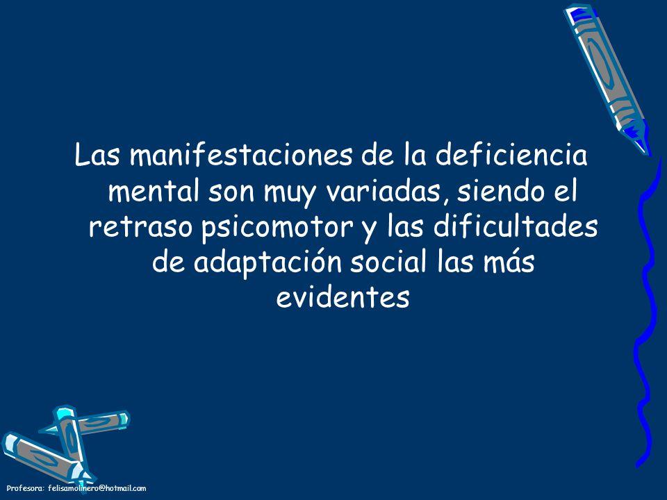 Profesora: felisamolinero@hotmail.com Las manifestaciones de la deficiencia mental son muy variadas, siendo el retraso psicomotor y las dificultades d