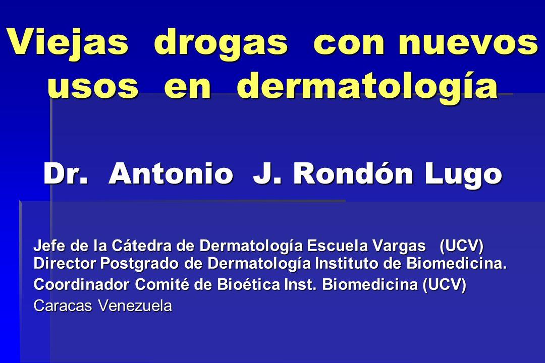 Viejas drogas con nuevos usos en dermatología Dr. Antonio J. Rondón Lugo Jefe de la Cátedra de Dermatología Escuela Vargas (UCV) Director Postgrado de