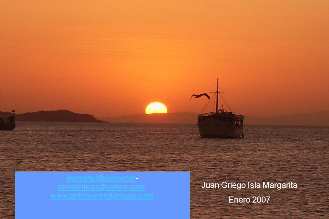 Juan Griego Isla Margarita Enero 2007 dermatol@cantv.netdermatol@cantv.net- rondonlugo@yahoo.com rondonlugo@yahoo.com www.antoniorondonlugo.com