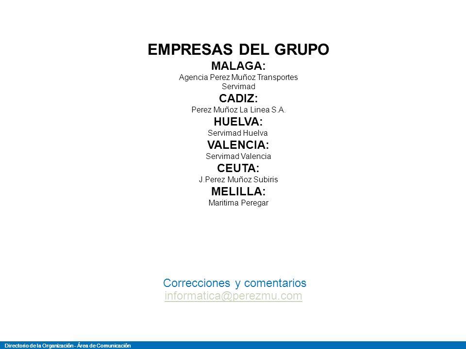 Directorio de la Organización - Área de Comunicación de la O rganización D irectori Directorio de la Organización - Área de Comunicación de la O rganización D irectori SERVIMAD MALAGA – Estacion Maritima, 1ª planta – Locales E9/E11 – Puerto de Malaga – 29001 Malaga – España Tel: +34 952 601 696 – Fax: +34 952 601 699 Servicios/departamento Tel/MovilFaxEmailContacto DIRECCION Presidente Ejecutivo jpmp@servimad.comJoaquin Perez-Muñoz Prados Director Ejecutivojpm-subiris@servimad.comJoaquin Perez-Muñoz Subiris Departamento Logistica y Transp.687 993 067fmunoz@servimad.comFrancisco Muñoz Jimenez Linea Regular(Melilla/Ceuta)687 993 075r-alarcon@servimad.comRafael Alarcon Aranda Linea Regular(Melilla/Ceuta)687 993 078buques@servimad.comMacarena Castellano Puertas MecanicoJose Roca Sarmiento Conductor687 993 065Francisco Javier Navarro Gallardo Conductor687 993 063Sebastian Escudero Asensio Conductor687 993 073Jose Maria Luque Brenes Conductor687 993 061Diego Galvez Jimenez Departamento Consignatario Consignatario687 993 079m-pascual@servimad.comMario Pascual Laveria Consignatario687 993 074d.hernandez@servimad.comDiego Hernandez Enriquez Departamento Import/Export952 601 909952 227 700 Importacionjafernandez@perez-munoz.comJose Antonio Fernandez Martin Exportacionfcastillo@perez-munoz.comFernando Castillo Aranda Exportacionjmgallardo@perez-munoz.comJuan Manuel Gallardo Liñan Exportacioncanavarro@perez-munoz.comCarlos A.