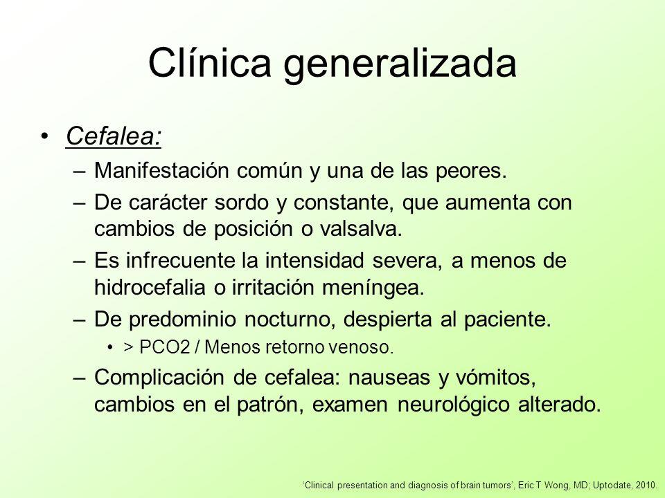 Clínica generalizada Cefalea: –Manifestación común y una de las peores. –De carácter sordo y constante, que aumenta con cambios de posición o valsalva