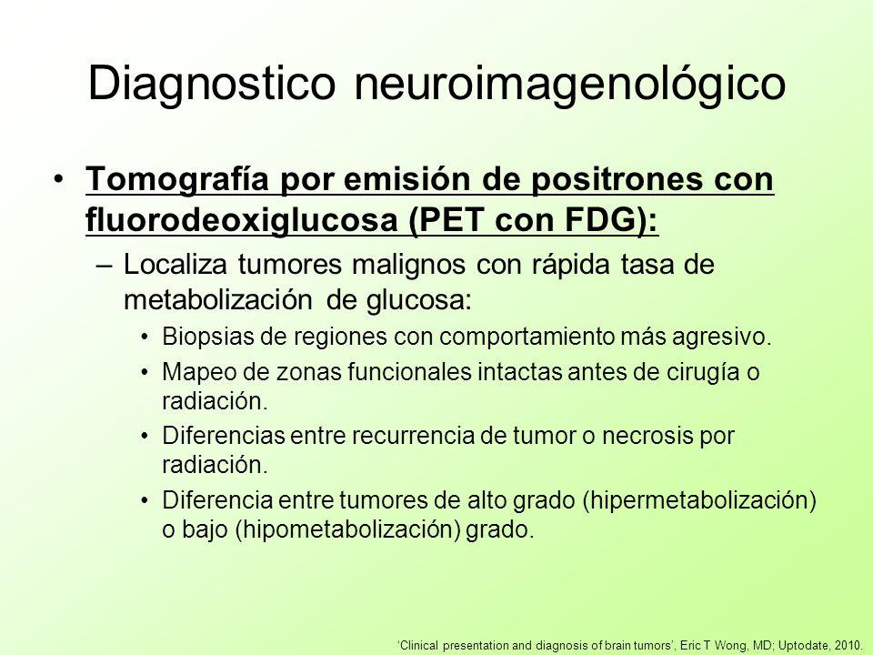 Diagnostico neuroimagenológico Tomografía por emisión de positrones con fluorodeoxiglucosa (PET con FDG): –Localiza tumores malignos con rápida tasa d