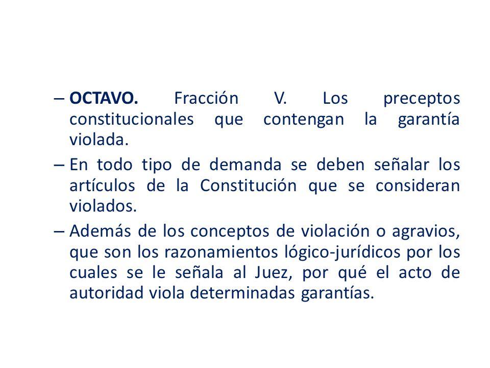 – OCTAVO. Fracción V. Los preceptos constitucionales que contengan la garantía violada. – En todo tipo de demanda se deben señalar los artículos de la