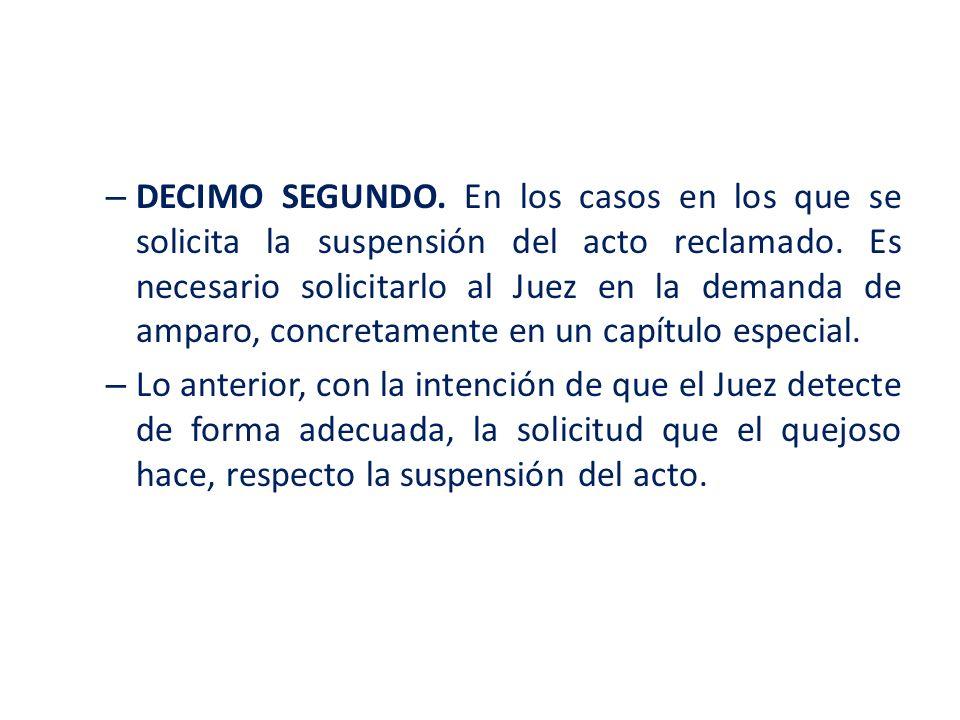 – DECIMO SEGUNDO. En los casos en los que se solicita la suspensión del acto reclamado. Es necesario solicitarlo al Juez en la demanda de amparo, conc