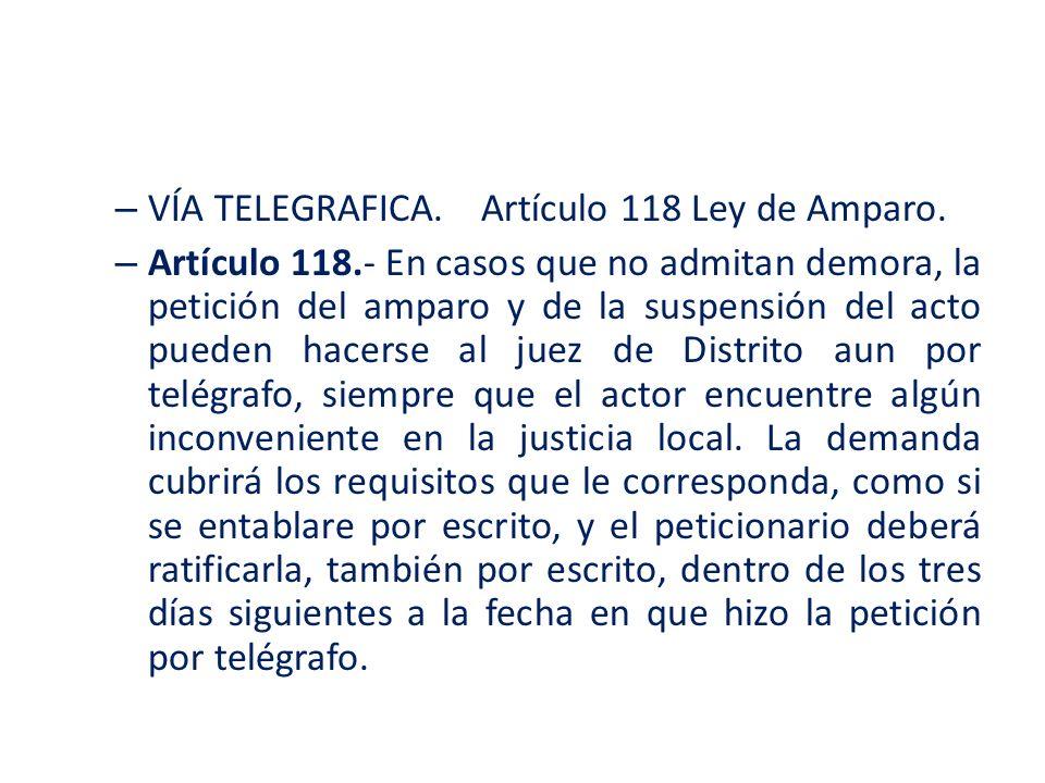 – VÍA TELEGRAFICA.Artículo 118 Ley de Amparo. – Artículo 118.- En casos que no admitan demora, la petición del amparo y de la suspensión del acto pued