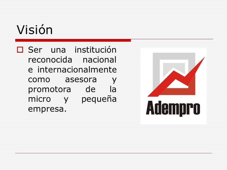 Visión Ser una institución reconocida nacional e internacionalmente como asesora y promotora de la micro y pequeña empresa.