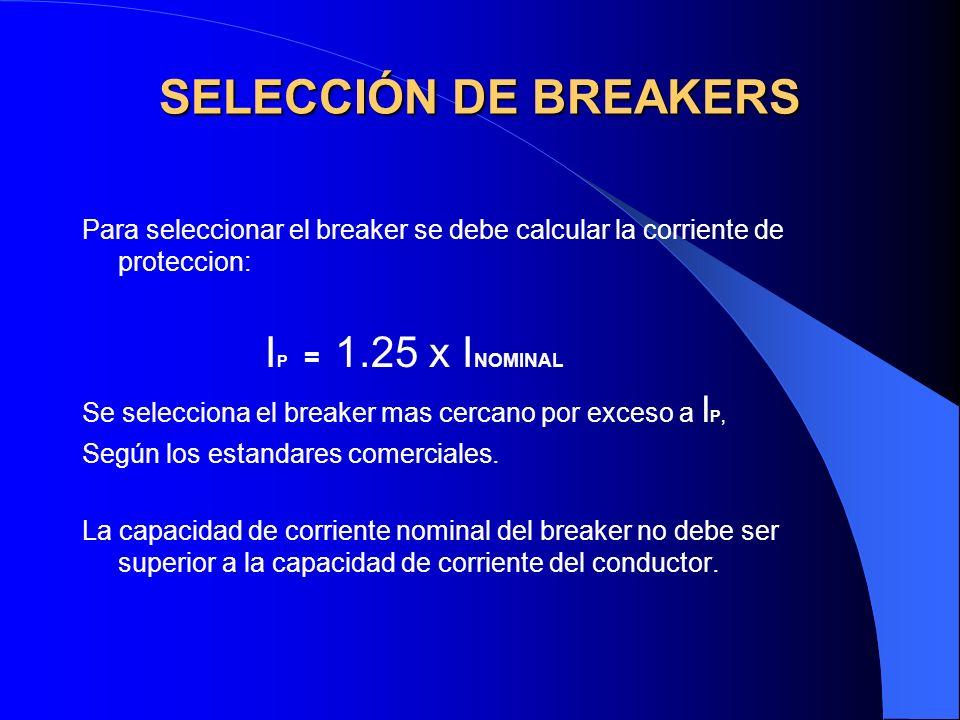 SELECCIÓN DE BREAKERS Para seleccionar el breaker se debe calcular la corriente de proteccion: I P = 1.25 x I NOMINAL Se selecciona el breaker mas cer