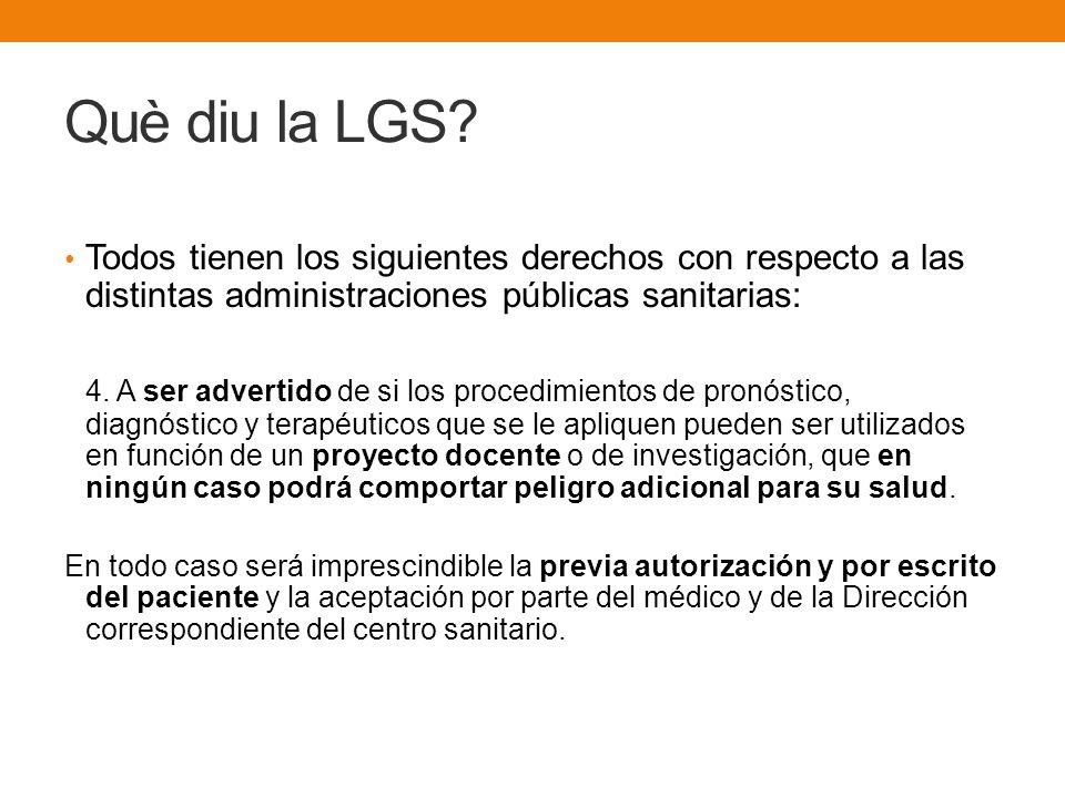 Què diu la LGS? Todos tienen los siguientes derechos con respecto a las distintas administraciones públicas sanitarias: 4. A ser advertido de si los p