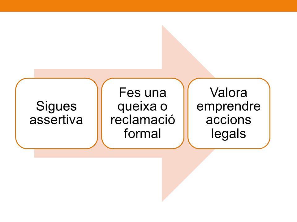 Sigues assertiva Fes una queixa o reclamació formal Valora emprendre accions legals
