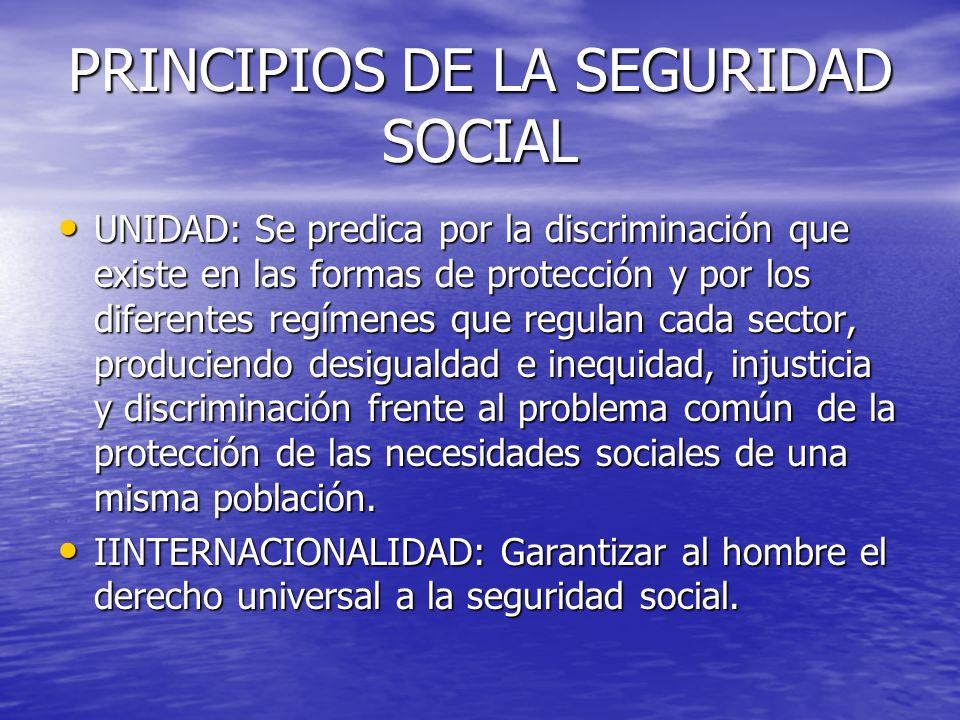 PRINCIPIOS DE LA SEGURIDAD SOCIAL UNIDAD: Se predica por la discriminación que existe en las formas de protección y por los diferentes regímenes que r