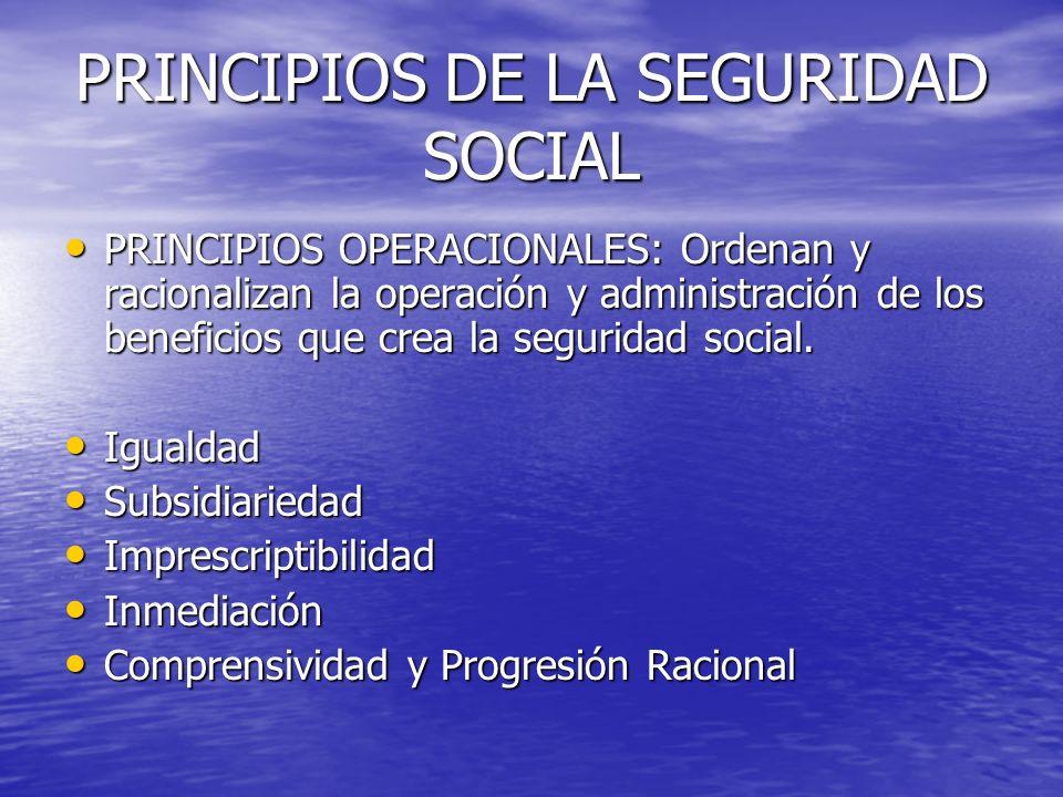 PRINCIPIOS DE LA SEGURIDAD SOCIAL PRINCIPIOS OPERACIONALES: Ordenan y racionalizan la operación y administración de los beneficios que crea la segurid