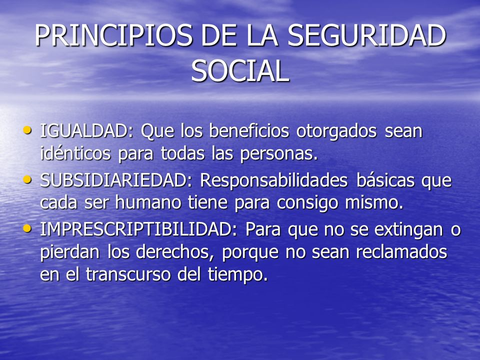 PRINCIPIOS DE LA SEGURIDAD SOCIAL IGUALDAD: Que los beneficios otorgados sean idénticos para todas las personas. IGUALDAD: Que los beneficios otorgado