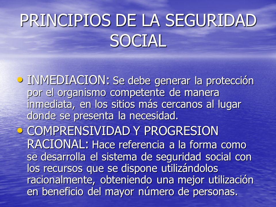 PRINCIPIOS DE LA SEGURIDAD SOCIAL INMEDIACION: Se debe generar la protección por el organismo competente de manera inmediata, en los sitios más cercan