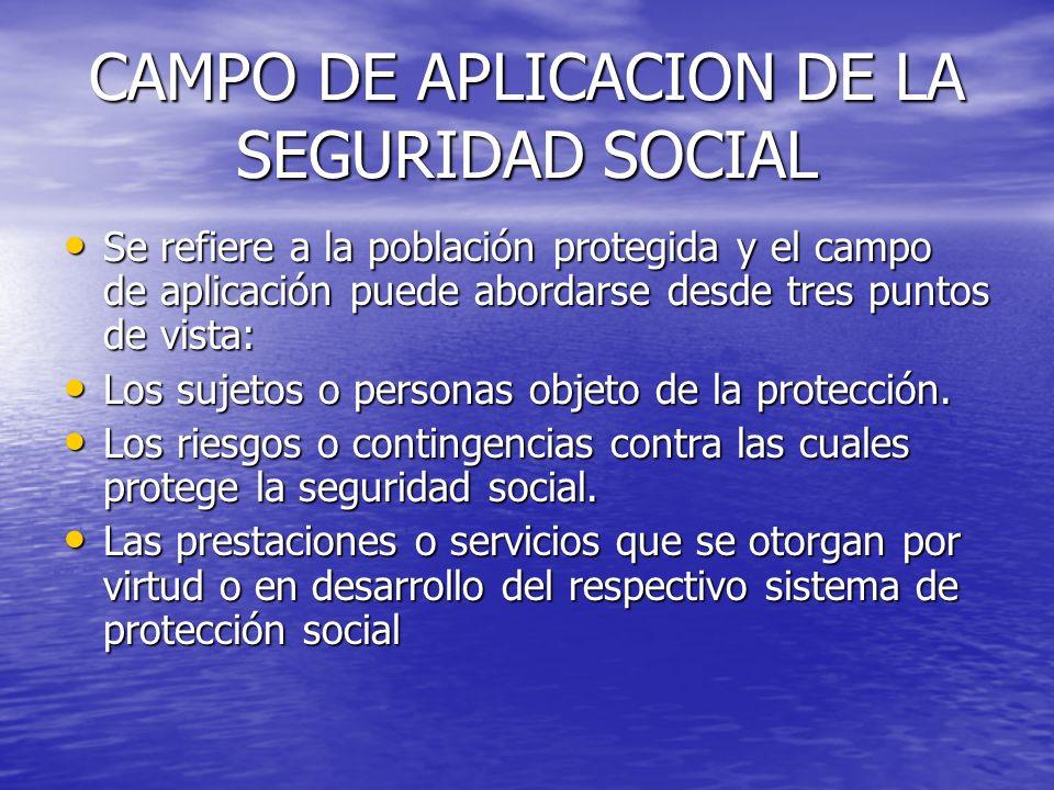 CAMPO DE APLICACION DE LA SEGURIDAD SOCIAL Se refiere a la población protegida y el campo de aplicación puede abordarse desde tres puntos de vista: Se