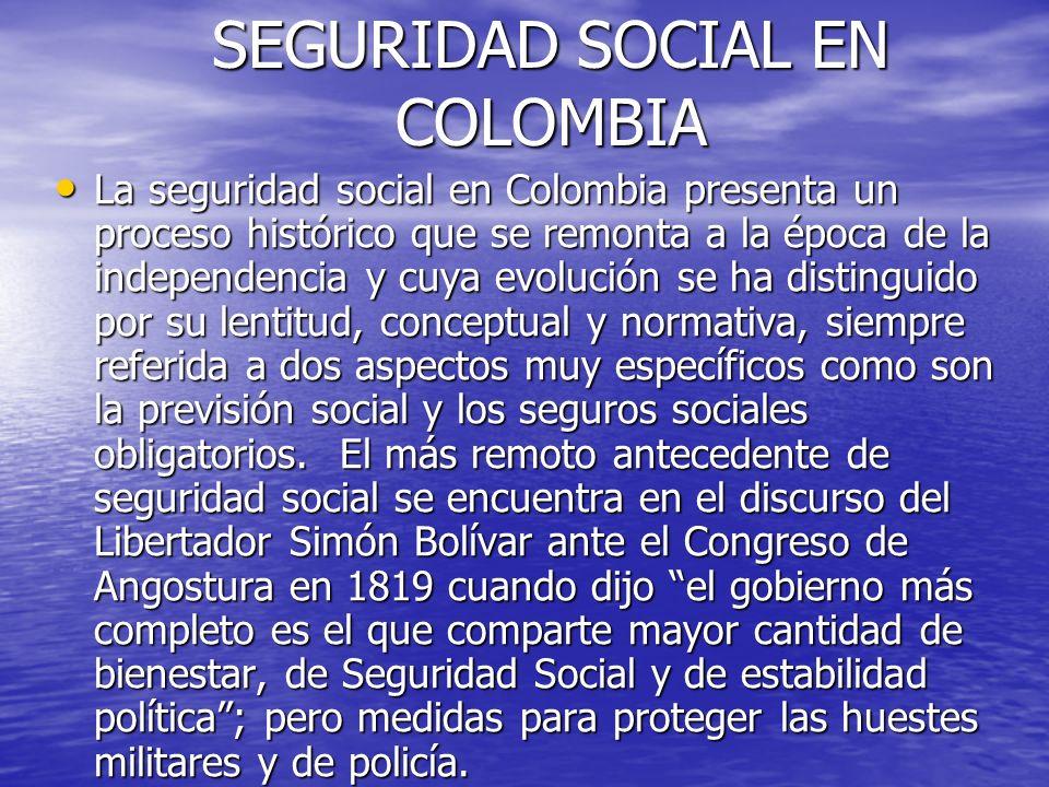 SEGURIDAD SOCIAL EN COLOMBIA La seguridad social en Colombia presenta un proceso histórico que se remonta a la época de la independencia y cuya evoluc