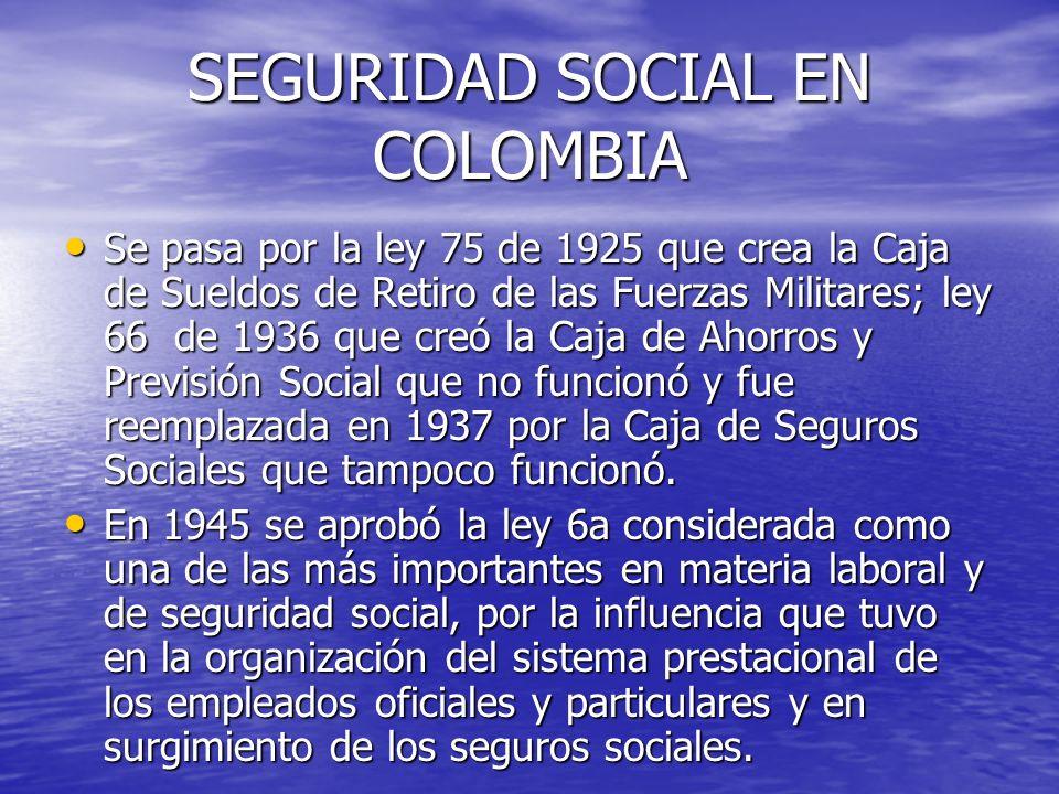 SEGURIDAD SOCIAL EN COLOMBIA Se pasa por la ley 75 de 1925 que crea la Caja de Sueldos de Retiro de las Fuerzas Militares; ley 66 de 1936 que creó la