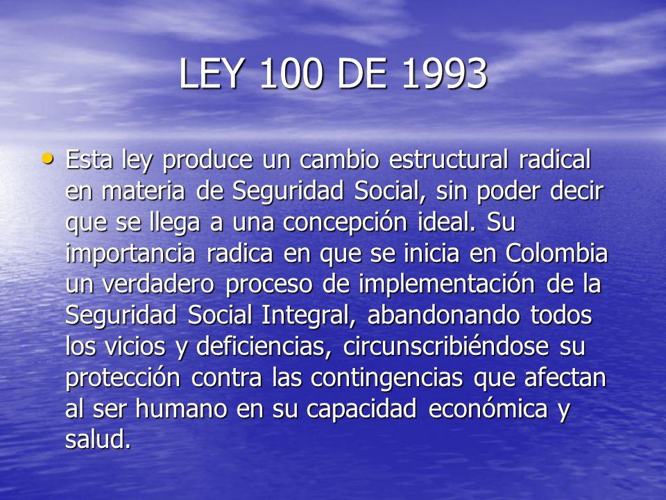 LEY 100 DE 1993 Esta ley produce un cambio estructural radical en materia de Seguridad Social, sin poder decir que se llega a una concepción ideal. Su