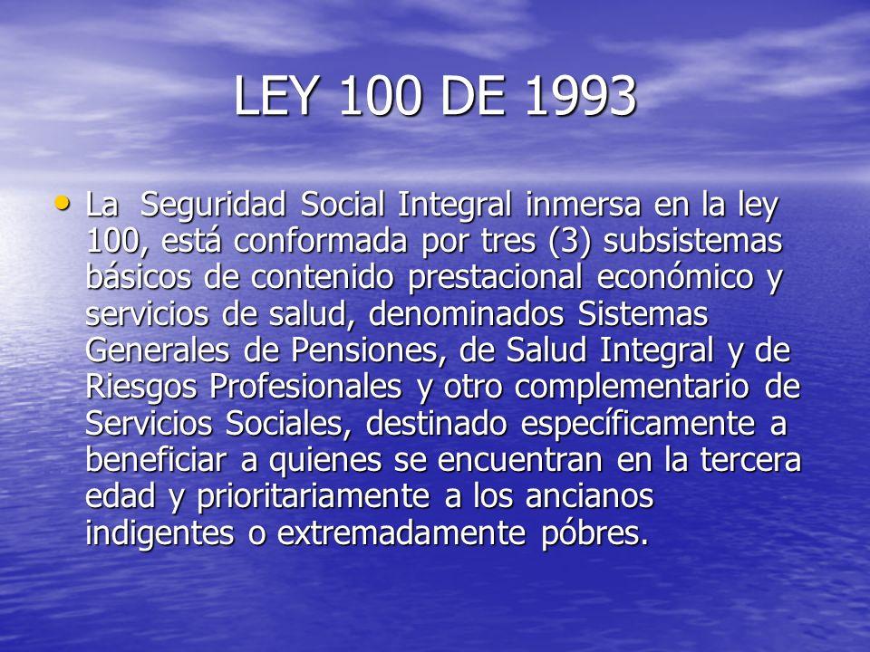 LEY 100 DE 1993 La Seguridad Social Integral inmersa en la ley 100, está conformada por tres (3) subsistemas básicos de contenido prestacional económi