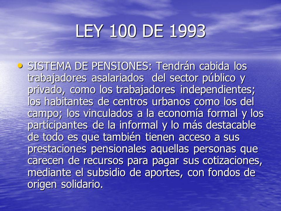 LEY 100 DE 1993 SISTEMA DE PENSIONES: Tendrán cabida los trabajadores asalariados del sector público y privado, como los trabajadores independientes;