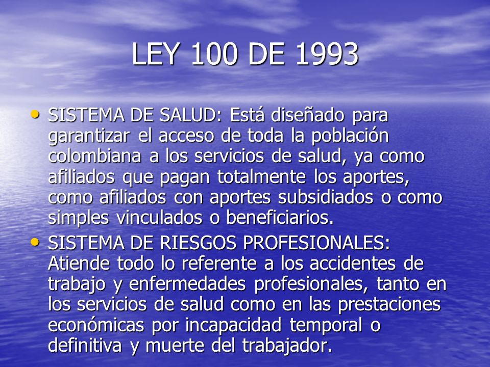 LEY 100 DE 1993 SISTEMA DE SALUD: Está diseñado para garantizar el acceso de toda la población colombiana a los servicios de salud, ya como afiliados