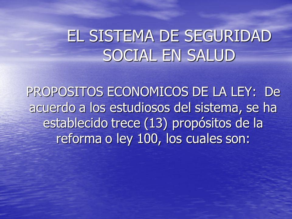 EL SISTEMA DE SEGURIDAD SOCIAL EN SALUD PROPOSITOS ECONOMICOS DE LA LEY: De acuerdo a los estudiosos del sistema, se ha establecido trece (13) propósi