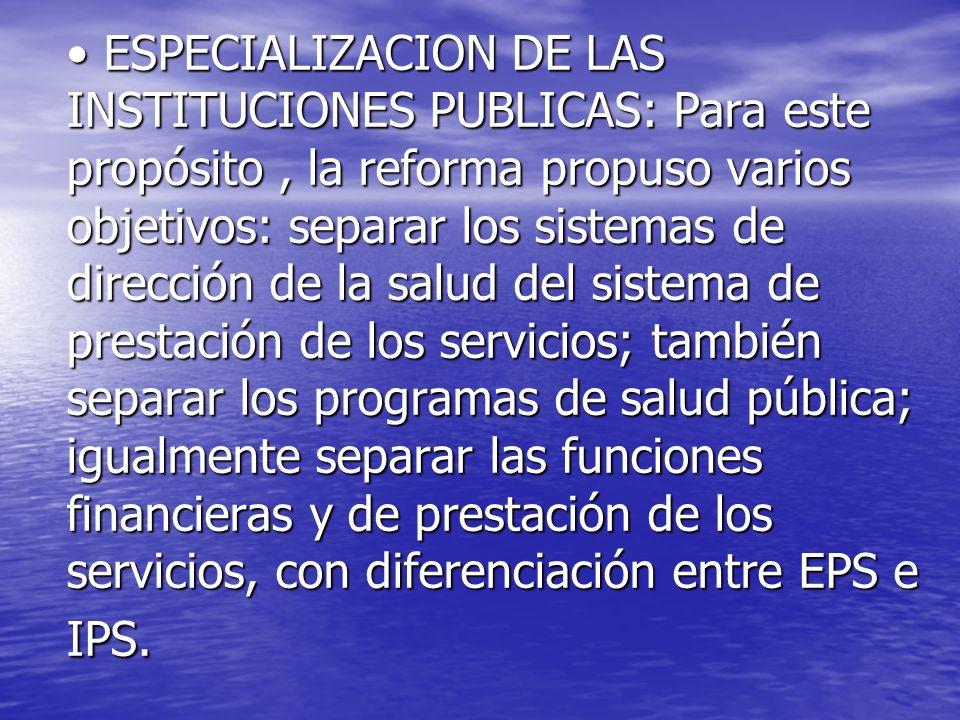 ESPECIALIZACION DE LAS INSTITUCIONES PUBLICAS: Para este propósito, la reforma propuso varios objetivos: separar los sistemas de dirección de la salud