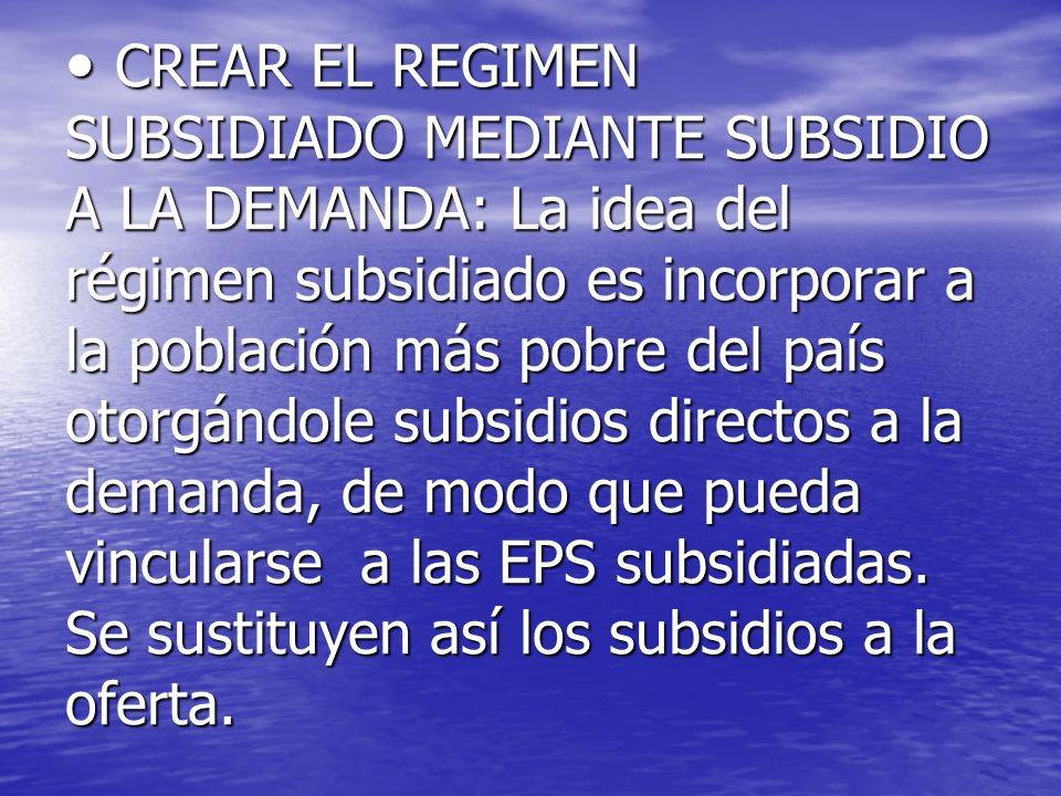 CREAR EL REGIMEN SUBSIDIADO MEDIANTE SUBSIDIO A LA DEMANDA: La idea del régimen subsidiado es incorporar a la población más pobre del país otorgándole