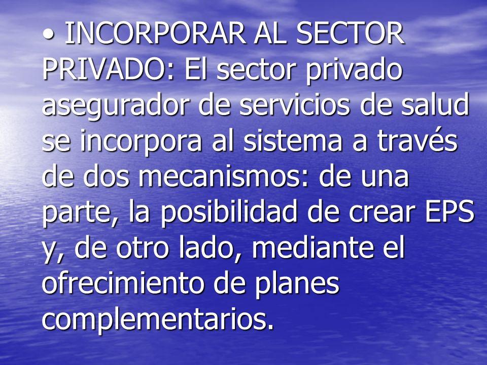 INCORPORAR AL SECTOR PRIVADO: El sector privado asegurador de servicios de salud se incorpora al sistema a través de dos mecanismos: de una parte, la