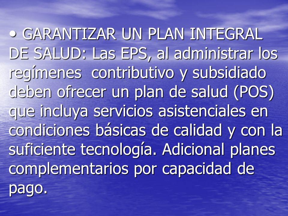 GARANTIZAR UN PLAN INTEGRAL DE SALUD: Las EPS, al administrar los regímenes contributivo y subsidiado deben ofrecer un plan de salud (POS) que incluya