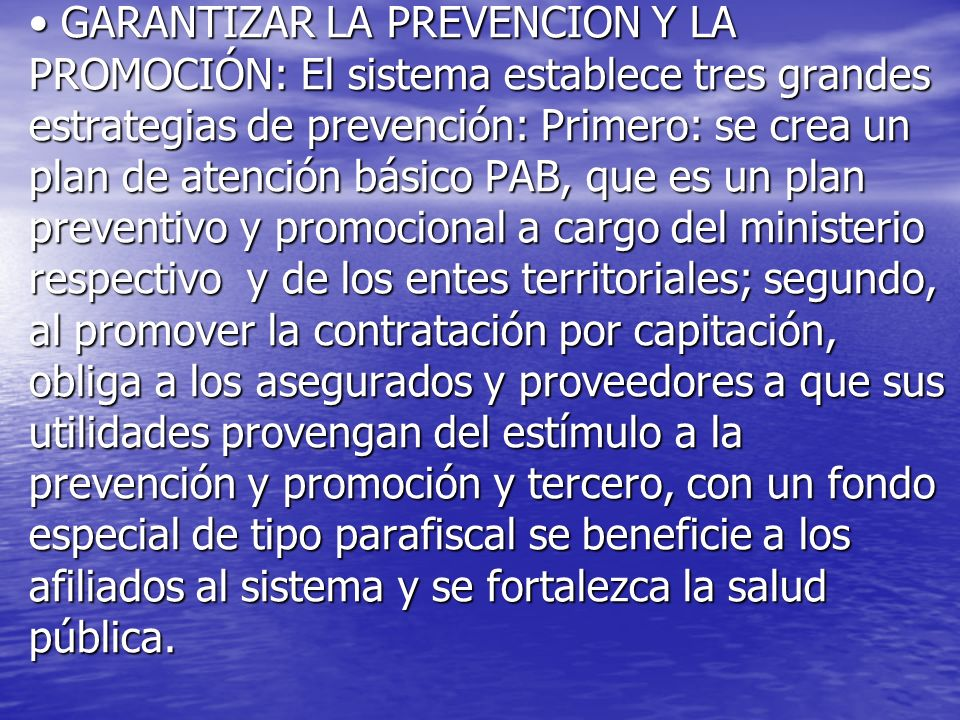 GARANTIZAR LA PREVENCION Y LA PROMOCIÓN: El sistema establece tres grandes estrategias de prevención: Primero: se crea un plan de atención básico PAB,