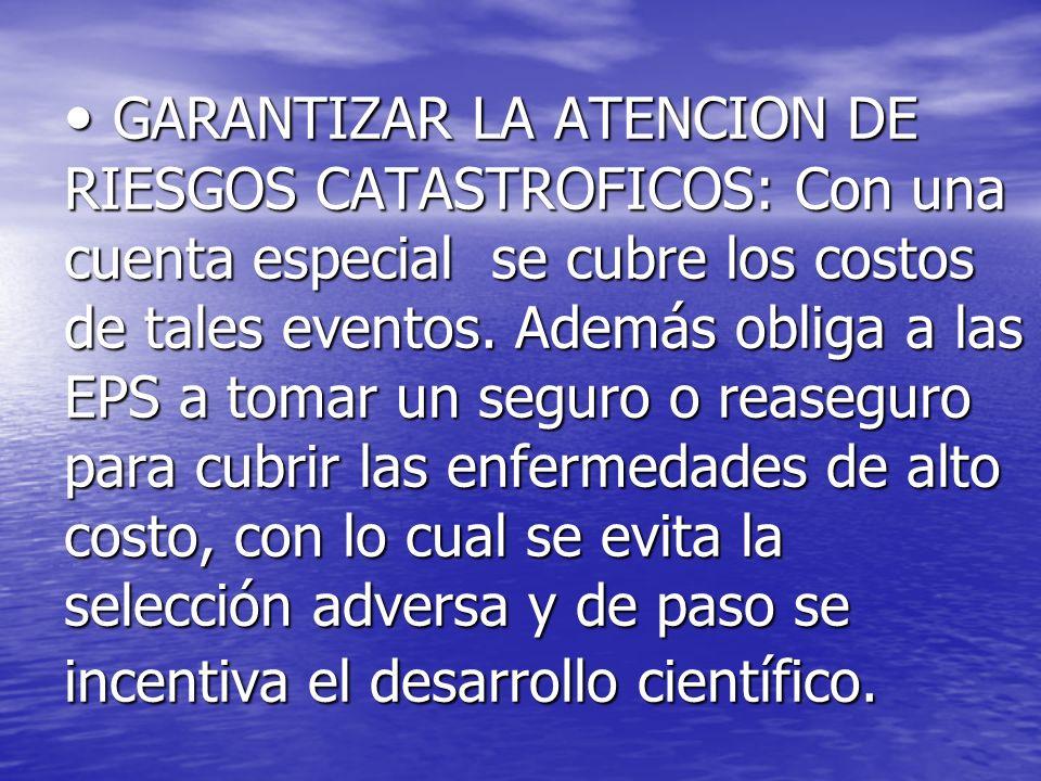 GARANTIZAR LA ATENCION DE RIESGOS CATASTROFICOS: Con una cuenta especial se cubre los costos de tales eventos. Además obliga a las EPS a tomar un segu