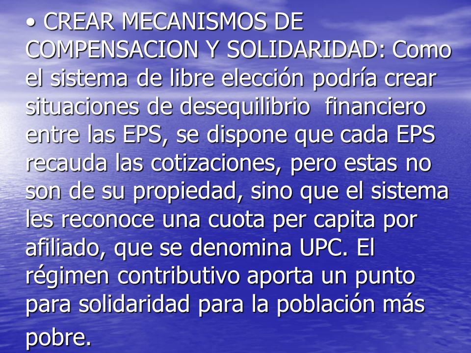 CREAR MECANISMOS DE COMPENSACION Y SOLIDARIDAD: Como el sistema de libre elección podría crear situaciones de desequilibrio financiero entre las EPS,