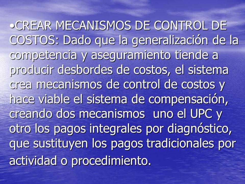 CREAR MECANISMOS DE CONTROL DE COSTOS: Dado que la generalización de la competencia y aseguramiento tiende a producir desbordes de costos, el sistema