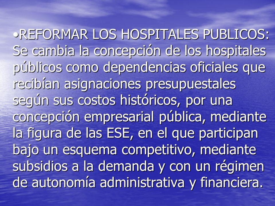 REFORMAR LOS HOSPITALES PUBLICOS: Se cambia la concepción de los hospitales públicos como dependencias oficiales que recibían asignaciones presupuesta