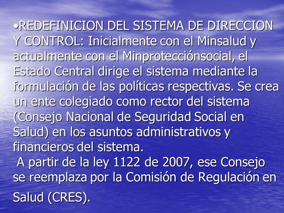 REDEFINICION DEL SISTEMA DE DIRECCION Y CONTROL: Inicialmente con el Minsalud y actualmente con el Minprotecciónsocial, el Estado Central dirige el si