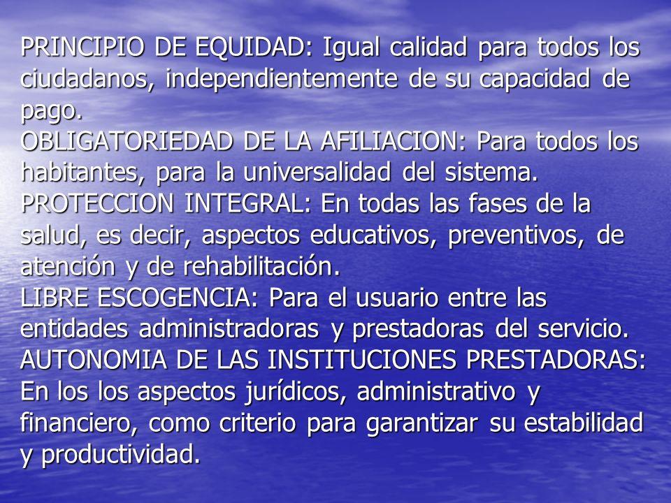PRINCIPIO DE EQUIDAD: Igual calidad para todos los ciudadanos, independientemente de su capacidad de pago. OBLIGATORIEDAD DE LA AFILIACION: Para todos