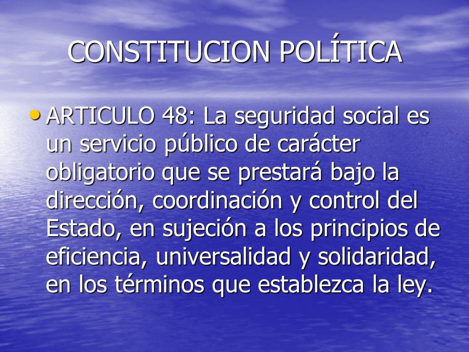 CONSTITUCION POLÍTICA ARTICULO 48: La seguridad social es un servicio público de carácter obligatorio que se prestará bajo la dirección, coordinación