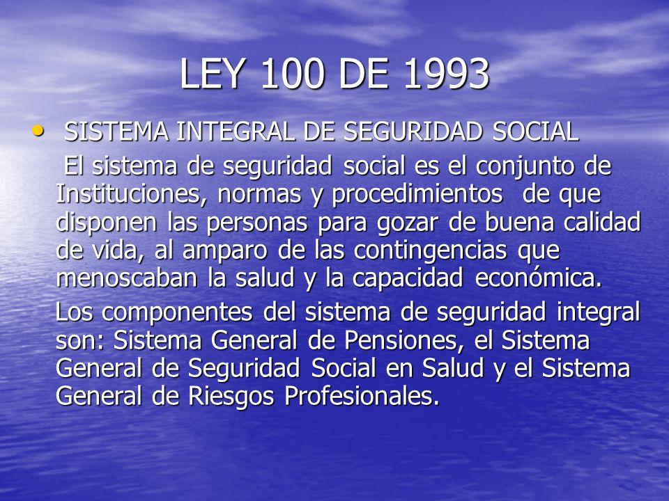 LEY 100 DE 1993 SISTEMA INTEGRAL DE SEGURIDAD SOCIAL SISTEMA INTEGRAL DE SEGURIDAD SOCIAL El sistema de seguridad social es el conjunto de Institucion