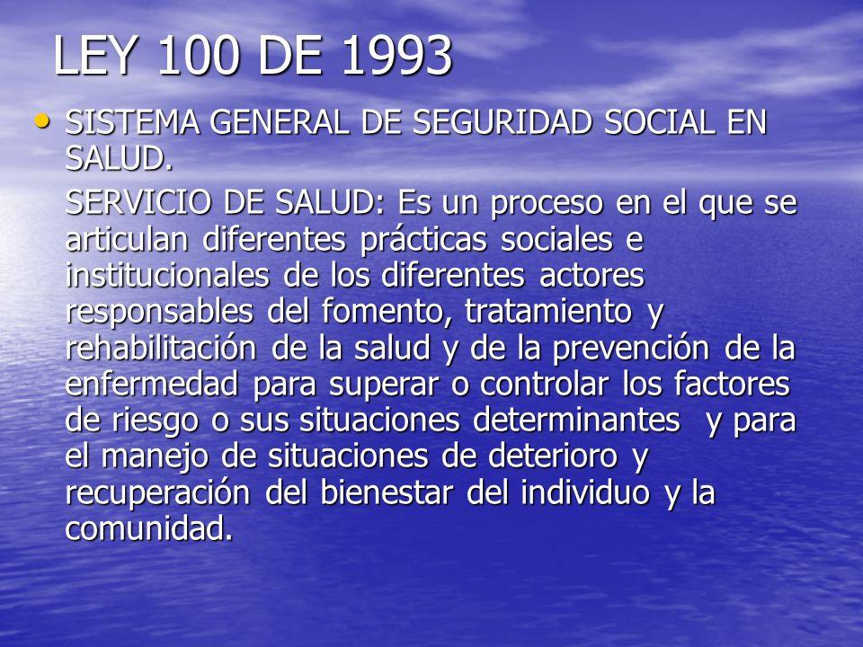 LEY 100 DE 1993 SISTEMA GENERAL DE SEGURIDAD SOCIAL EN SALUD. SISTEMA GENERAL DE SEGURIDAD SOCIAL EN SALUD. SERVICIO DE SALUD: Es un proceso en el que