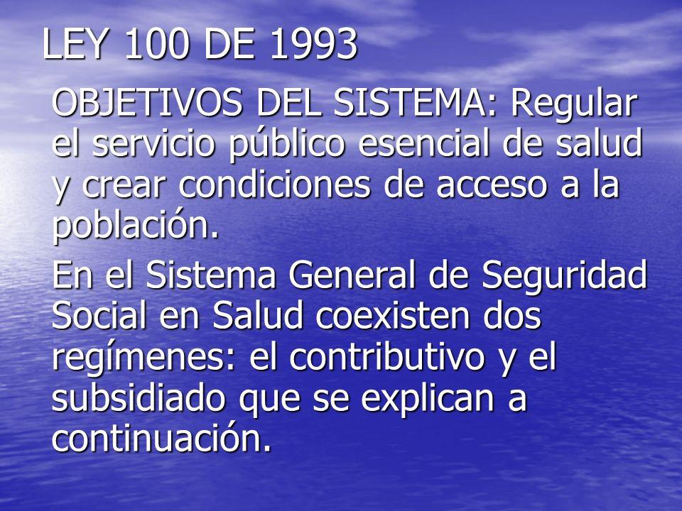 LEY 100 DE 1993 OBJETIVOS DEL SISTEMA: Regular el servicio público esencial de salud y crear condiciones de acceso a la población. En el Sistema Gener