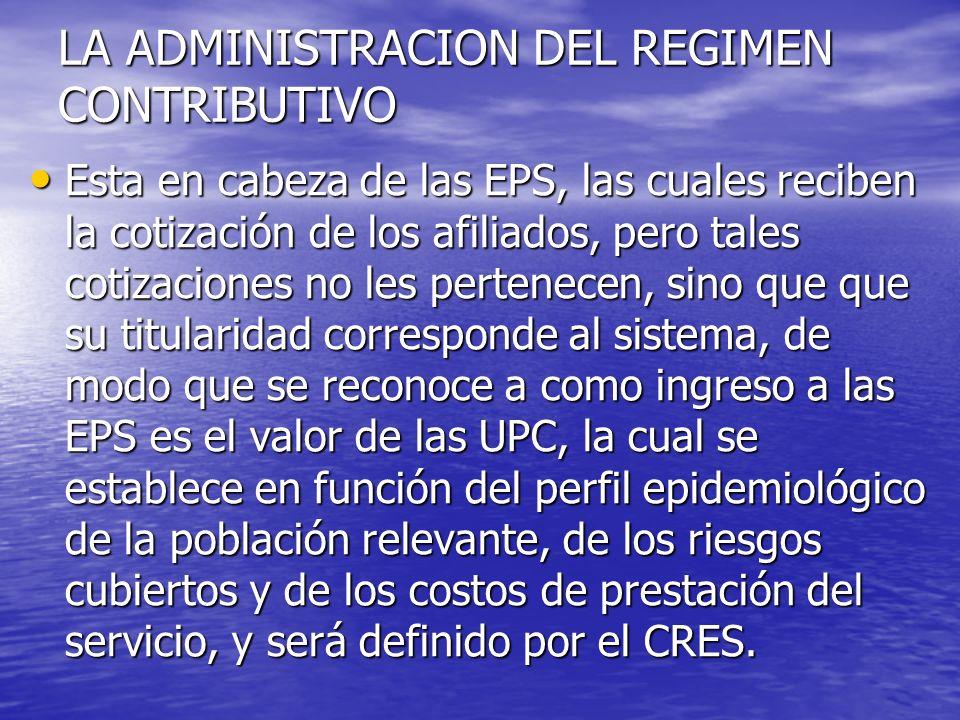 LA ADMINISTRACION DEL REGIMEN CONTRIBUTIVO Esta en cabeza de las EPS, las cuales reciben la cotización de los afiliados, pero tales cotizaciones no le