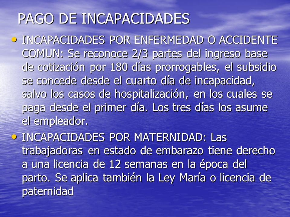 PAGO DE INCAPACIDADES INCAPACIDADES POR ENFERMEDAD O ACCIDENTE COMUN: Se reconoce 2/3 partes del ingreso base de cotización por 180 días prorrogables,